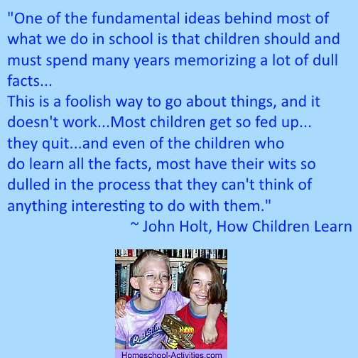 John Holt homeschooling quote: what we do in school is learn a lot of dull facts.